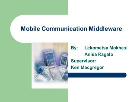Mobile Communication Middleware By:Lekometsa Mokhesi Anisa Ragalo Supervisor: Ken Macgregor.