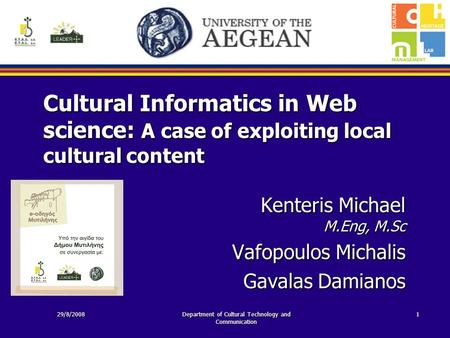 Cultural Informatics in Web science: A case of exploiting local cultural content Kenteris Michael M.Eng, M.Sc Vafopoulos Michalis Gavalas Damianos 29/8/2008Department.