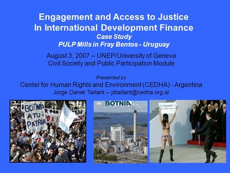 Engagement and Access to Justice In International Development Finance Case Study PULP Mills in Fray Bentos - Uruguay August 3, 2007 – UNEP/University of.