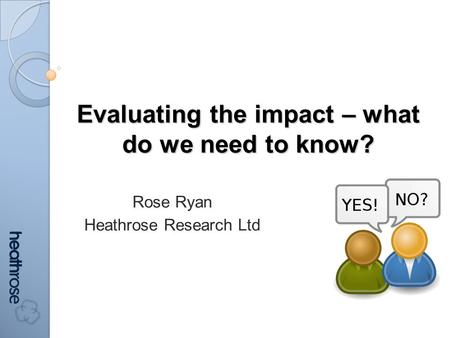 Evaluating the impact – what do we need to know? Rose Ryan Heathrose Research Ltd.
