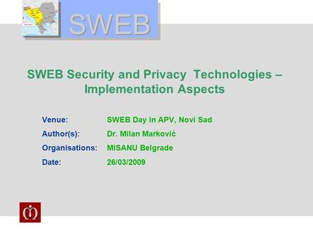 SWEB SWEB Security and Privacy Technologies – Implementation Aspects Venue:SWEB Day in APV, Novi Sad Author(s):Dr. Milan Marković Organisations:MISANU.