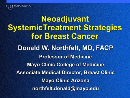 Neoadjuvant SystemicTreatment Strategies for Breast Cancer Donald W. Northfelt, MD, FACP Professor of Medicine Mayo Clinic College of Medicine Associate.
