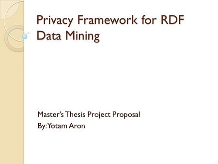 Privacy Framework for RDF Data Mining Master's Thesis Project Proposal By: Yotam Aron.