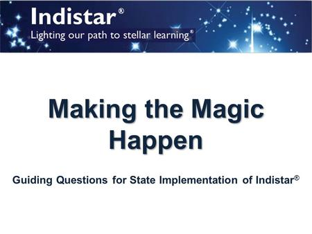 Making the Magic Happen Guiding Questions for State Implementation of Indistar ®