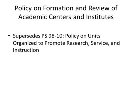 Policy on Formation and Review of Academic Centers and Institutes Supersedes PS 98-10: Policy on Units Organized to Promote Research, Service, and Instruction.