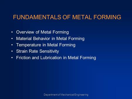 Department of Mechanical Engineering FUNDAMENTALS OF METAL FORMING Overview of Metal Forming Material Behavior in Metal Forming Temperature in Metal Forming.
