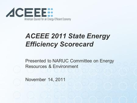 ACEEE 2011 State Energy Efficiency Scorecard Presented to NARUC Committee on Energy Resources & Environment November 14, 2011.