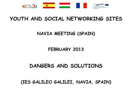 YOUTH AND SOCIAL NETWORKING SITES NAVIA MEETING (SPAIN) FEBRUARY 2013 DANGERS AND SOLUTIONS (IES GALILEO GALILEI, NAVIA, SPAIN)