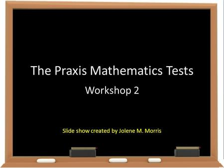 The Praxis Mathematics Tests Workshop 2 Slide show created by Jolene M. Morris.