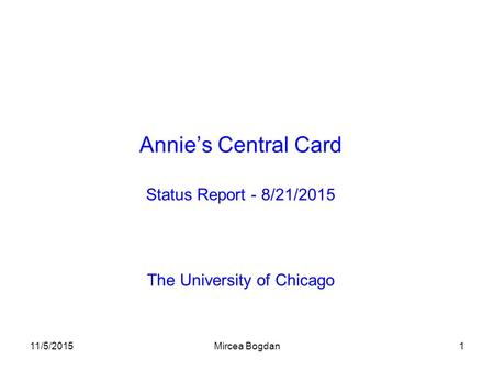 11/5/2015Mircea Bogdan1 Annie's Central Card Status Report - 8/21/2015 The University of Chicago.