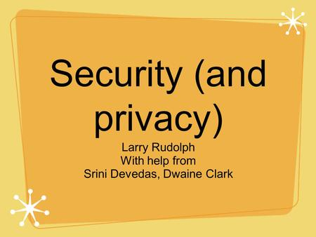 Security (and privacy) Larry Rudolph With help from Srini Devedas, Dwaine Clark.