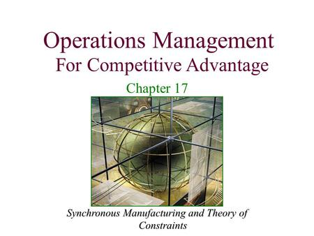 Operations Management For Competitive Advantage 1 Synchronous Manufacturing and Theory of Constraints Operations Management For Competitive Advantage Chapter.
