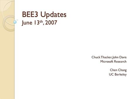 BEE3 Updates June 13 th, 2007 Chuck Thacker, John Davis Microsoft Research Chen Chang UC Berkeley.