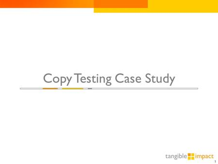 1 Copy Testing Case Study. 2 Copy Testing Scenarios  Copy is one of the single most important and influential elements of any interactive ad.  Informed.