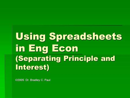 Using Spreadsheets in Eng Econ (Separating Principle and Interest) ©2005 Dr. Bradley C. Paul.