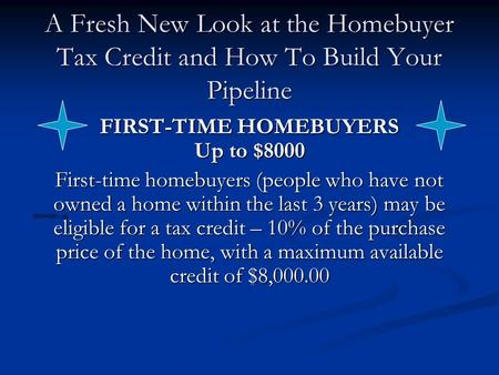 A Fresh New Look at the Homebuyer Tax Credit and How To Build Your Pipeline FIRST-TIME HOMEBUYERS Up to $8000 First-time homebuyers (people who have not.