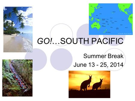 GO!…SOUTH PACIFIC Summer Break June 13 - 25, 2014.
