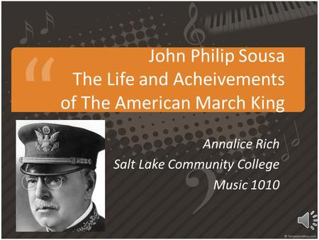 John Philip Sousa The Life and Acheivements of The American March King Annalice Rich Salt Lake Community College Music 1010.