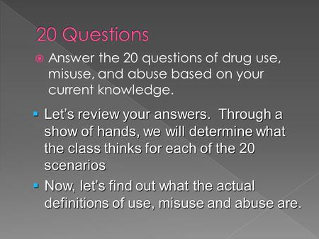  Answer the 20 questions of drug use, misuse, and abuse based on your current knowledge.  Let's review your answers. Through a show of hands, we will.