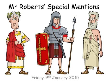 Mr Roberts' Special Mentions Friday 9 th January 2015.