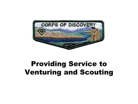 Providing Service to Venturing and Scouting. Venturing Corps of Discovery What is it? It's a society of Venturers and Adult Leaders who are committed.