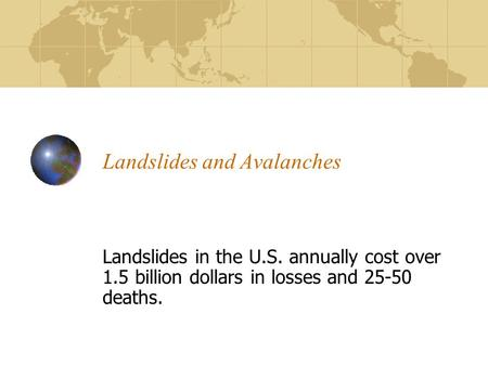 Landslides and Avalanches Landslides in the U.S. annually cost over 1.5 billion dollars in losses and 25-50 deaths.