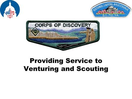 Providing Service to Venturing and Scouting. Venturing Corps of Discovery What is it? The Corps of Discovery is a grassroots movement (just as the Order.