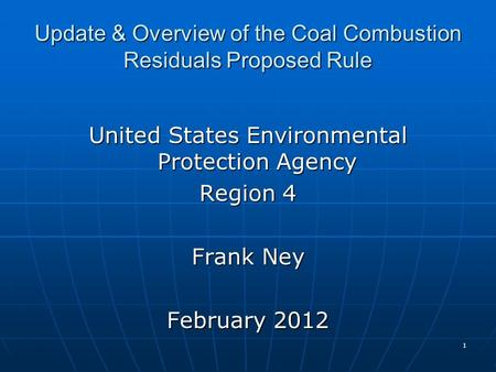 Update & Overview of the Coal Combustion Residuals Proposed Rule United States Environmental Protection Agency Region 4 Frank Ney February 2012 1.
