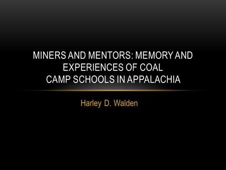 Harley D. Walden MINERS AND MENTORS: MEMORY AND EXPERIENCES OF COAL CAMP SCHOOLS IN APPALACHIA.