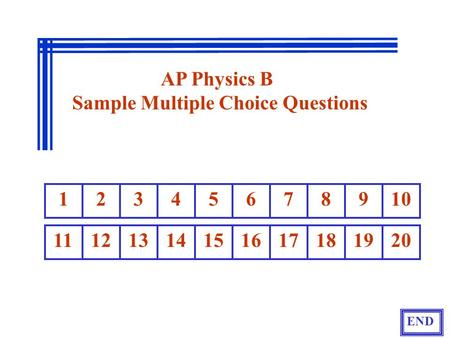 1 2 3 4 5 6 7 8 910 11121314151617181920 END AP Physics B Sample Multiple Choice Questions.
