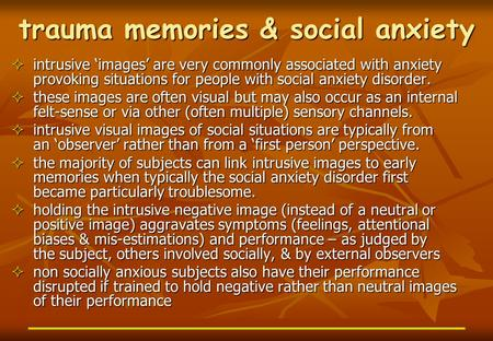 Trauma memories & social anxiety  intrusive 'images' are very commonly associated with anxiety provoking situations for people with social anxiety disorder.