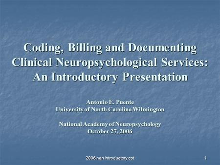 2006 nan introductory cpt1 Coding, Billing and Documenting Clinical Neuropsychological Services: An Introductory Presentation Antonio E. Puente University.