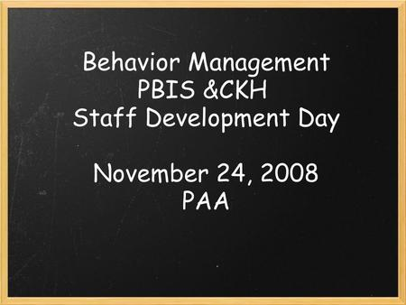 Behavior Management PBIS &CKH Staff Development Day November 24, 2008 PAA.