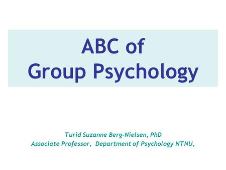 ABC of Group Psychology Turid Suzanne Berg-Nielsen, PhD Associate Professor, Department of Psychology NTNU,