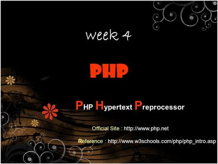 Week 4 PHP H ypertext P reprocessor Reference :  Official Site :