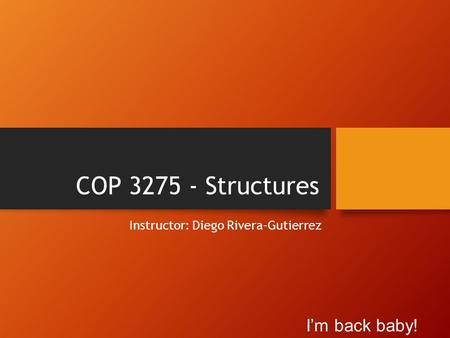 COP 3275 - Structures Instructor: Diego Rivera-Gutierrez I'm back baby!