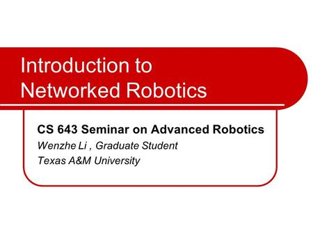 Introduction to Networked Robotics CS 643 Seminar on Advanced Robotics Wenzhe Li, Graduate Student Texas A&M University.