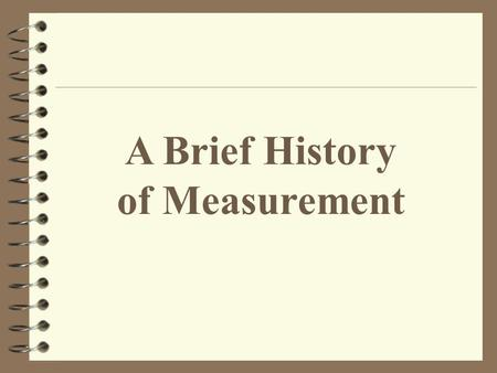 A Brief History of Measurement. Ancient Measures 4 Early man used parts of the body like a forearm, hand, foot, or finger for length measurements. 4 To.
