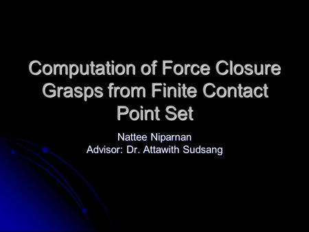 Computation of Force Closure Grasps from Finite Contact Point Set Nattee Niparnan Advisor: Dr. Attawith Sudsang.