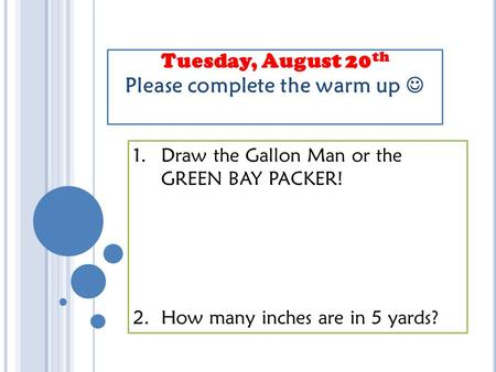 Tuesday, August 20 th Please complete the warm up 1.Draw the Gallon Man or the GREEN BAY PACKER! 2. How many inches are in 5 yards?