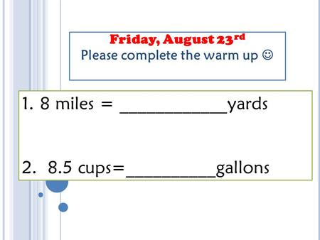Friday, August 23 rd Please complete the warm up 1.8 miles = ____________yards 2. 8.5 cups=__________gallons.