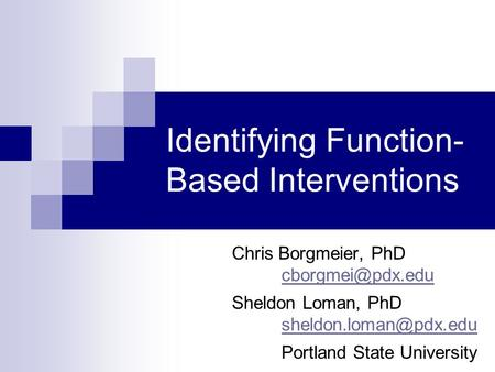 Identifying Function- Based Interventions Chris Borgmeier, PhD Sheldon Loman, PhD Portland State University.