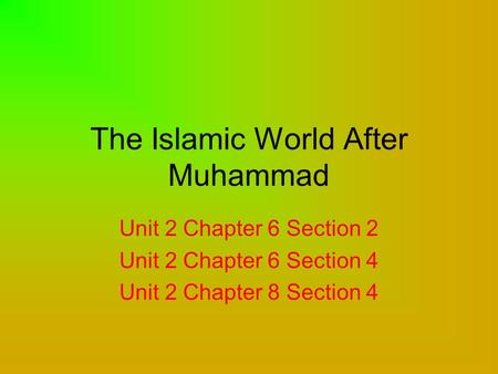 The Islamic World After Muhammad Unit 2 Chapter 6 Section 2 Unit 2 Chapter 6 Section 4 Unit 2 Chapter 8 Section 4.