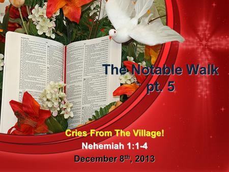 The Notable Walk pt. 5 Cries From The Village! Nehemiah 1:1-4 December 8 th, 2013.
