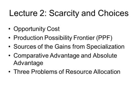 Lecture 2: Scarcity and Choices Opportunity Cost Production Possibility Frontier (PPF) Sources of the Gains from Specialization Comparative Advantage and.