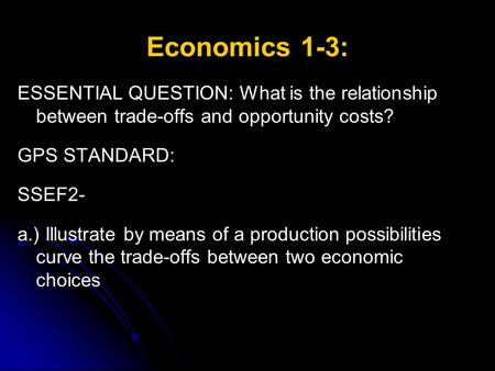 Economics 1-3: ESSENTIAL QUESTION: What is the relationship between trade-offs and opportunity costs? GPS STANDARD: SSEF2- a.) Illustrate by means of a.