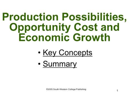 1 Production Possibilities, Opportunity Cost and Economic Growth ©2005 South-Western College Publishing Key Concepts Summary.