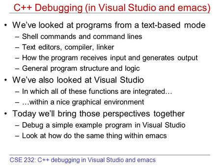 CSE 232: C++ debugging in Visual Studio and emacs C++ Debugging (in Visual Studio and emacs) We've looked at programs from a text-based mode –Shell commands.