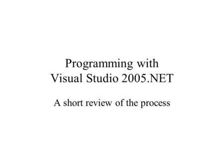 Programming with Visual Studio 2005.NET A short review of the process.