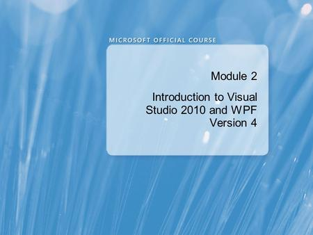Module 2 Introduction to Visual Studio 2010 and WPF Version 4.